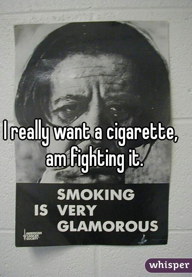 I really want a cigarette,  am fighting it.