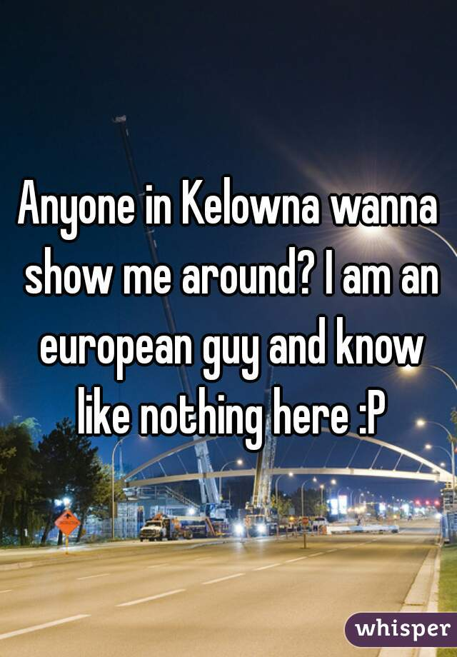 Anyone in Kelowna wanna show me around? I am an european guy and know like nothing here :P