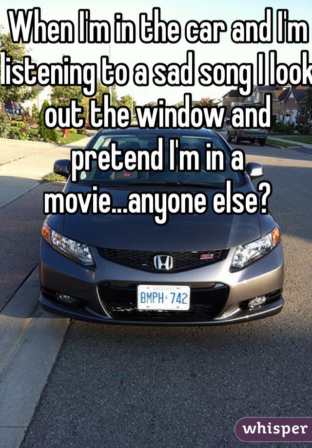 When I'm in the car and I'm listening to a sad song I look out the window and pretend I'm in a movie...anyone else?