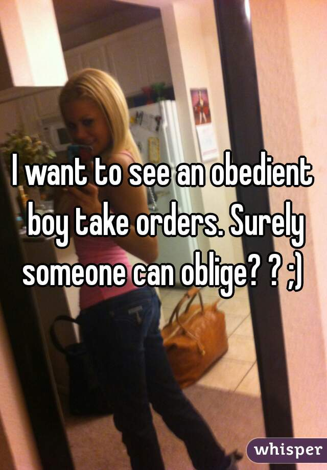 I want to see an obedient boy take orders. Surely someone can oblige? ? ;)