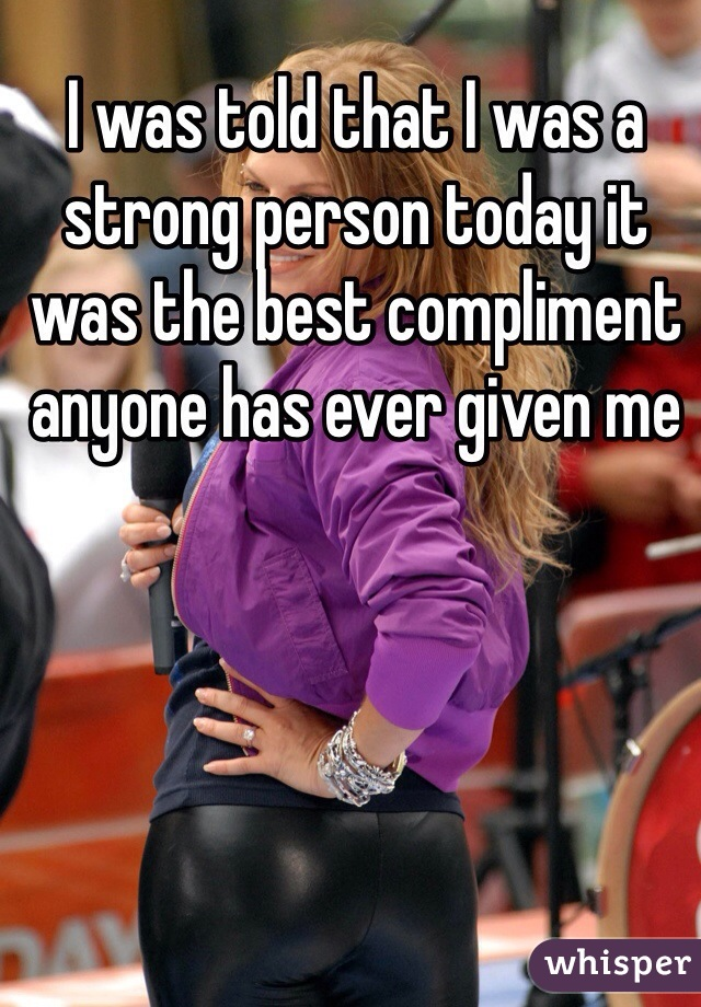 I was told that I was a strong person today it was the best compliment anyone has ever given me