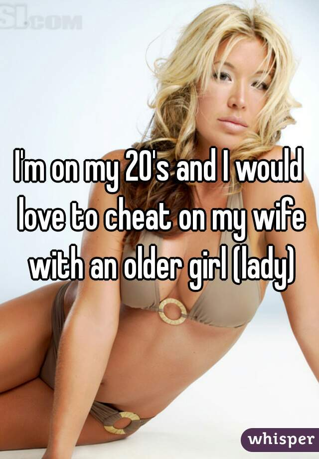 I'm on my 20's and I would love to cheat on my wife with an older girl (lady)