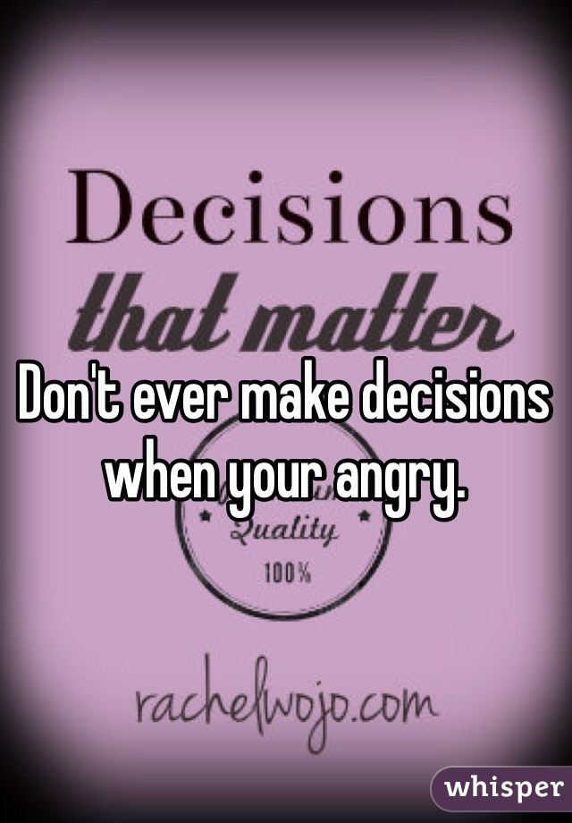 Don't ever make decisions when your angry.