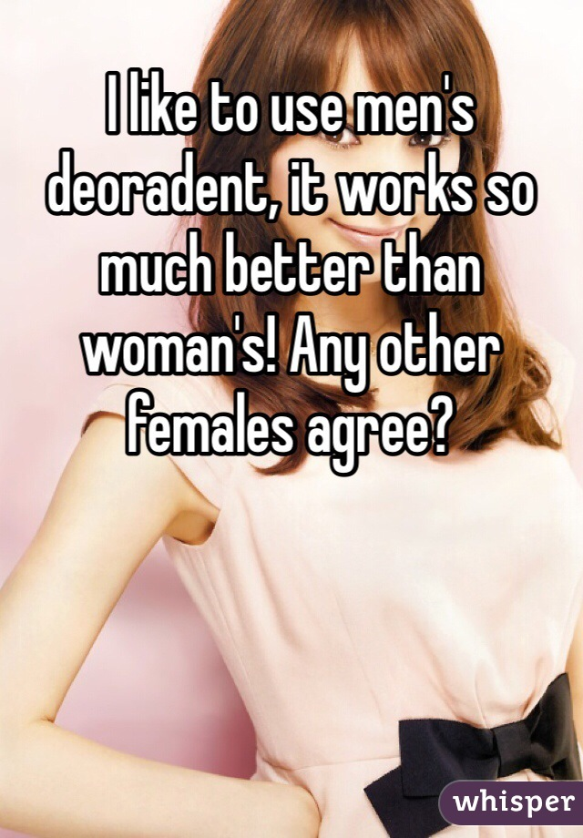 I like to use men's deoradent, it works so much better than woman's! Any other females agree?