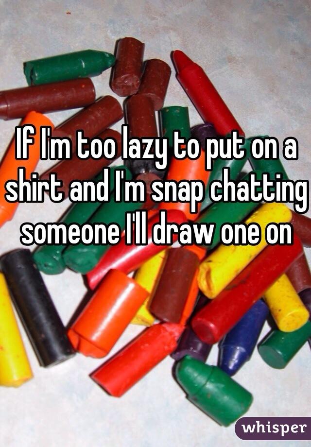 If I'm too lazy to put on a shirt and I'm snap chatting someone I'll draw one on