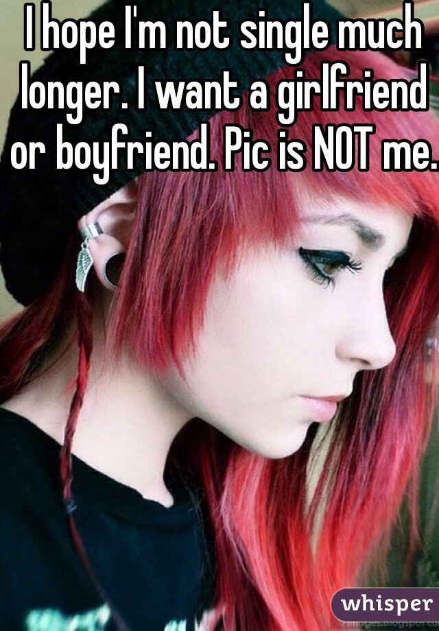 I hope I'm not single much longer. I want a girlfriend or boyfriend. Pic is NOT me.