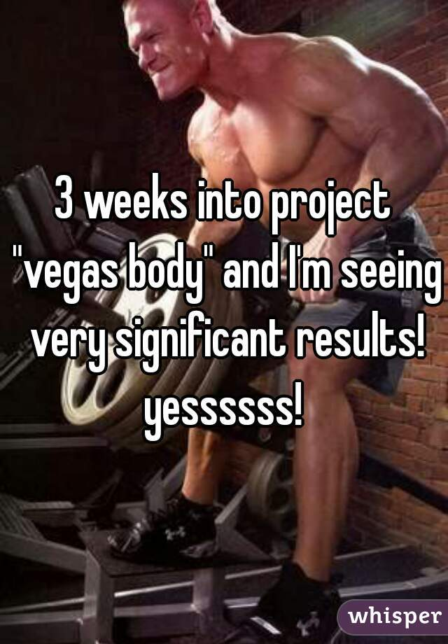 "3 weeks into project ""vegas body"" and I'm seeing very significant results! yessssss!"