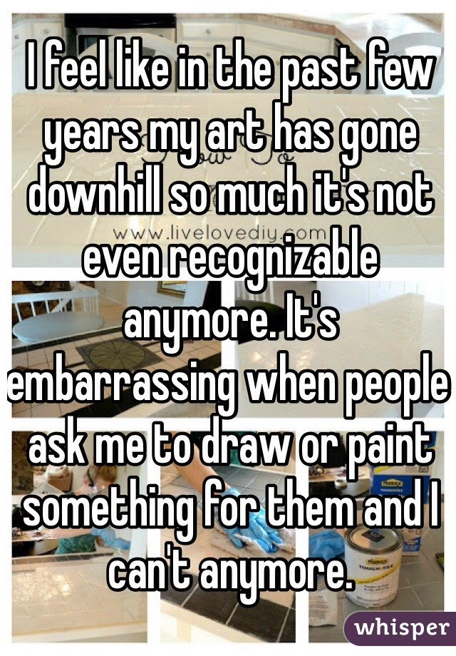 I feel like in the past few years my art has gone downhill so much it's not even recognizable anymore. It's embarrassing when people ask me to draw or paint something for them and I can't anymore.