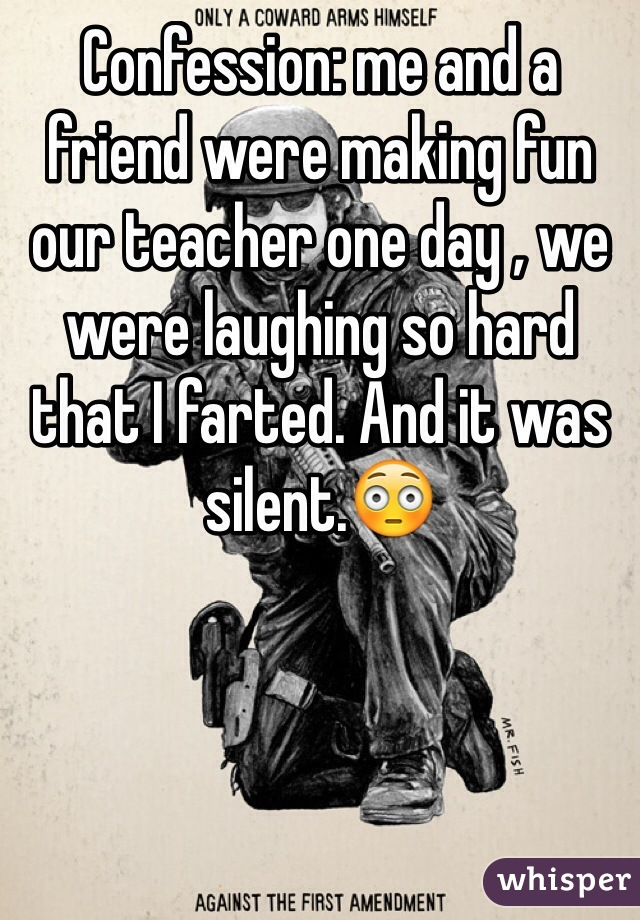 Confession: me and a friend were making fun our teacher one day , we were laughing so hard that I farted. And it was silent.😳