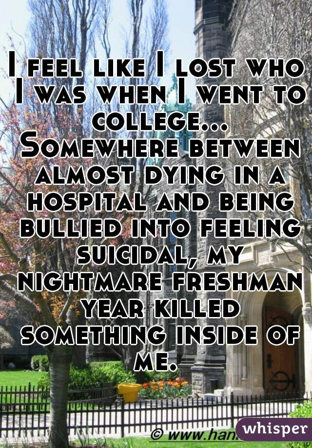 I feel like I lost who I was when I went to college... Somewhere between almost dying in a hospital and being bullied into feeling suicidal, my nightmare freshman year killed something inside of me.