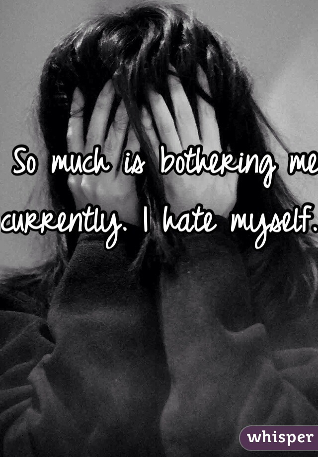 So much is bothering me currently. I hate myself.