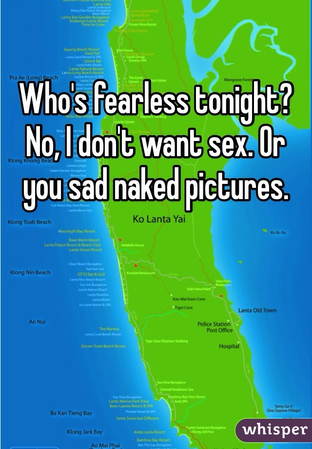 Who's fearless tonight? No, I don't want sex. Or you sad naked pictures.