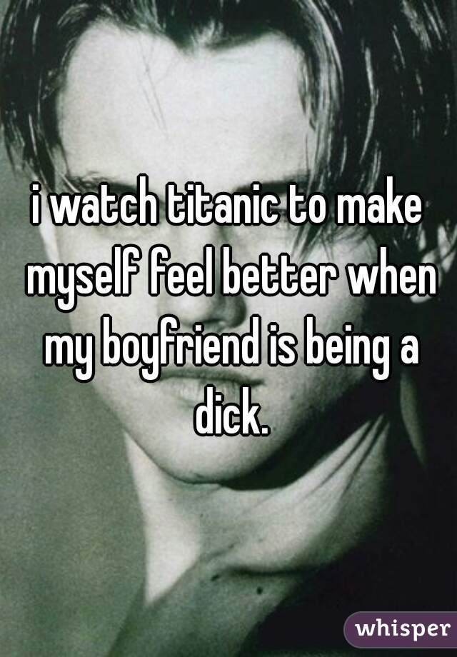 i watch titanic to make myself feel better when my boyfriend is being a dick.