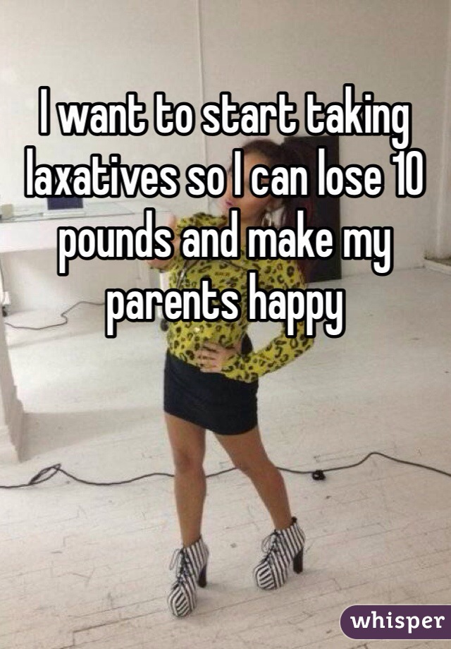 I want to start taking laxatives so I can lose 10 pounds and make my parents happy