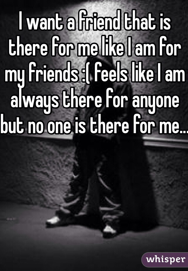 I want a friend that is there for me like I am for my friends :( feels like I am always there for anyone but no one is there for me...