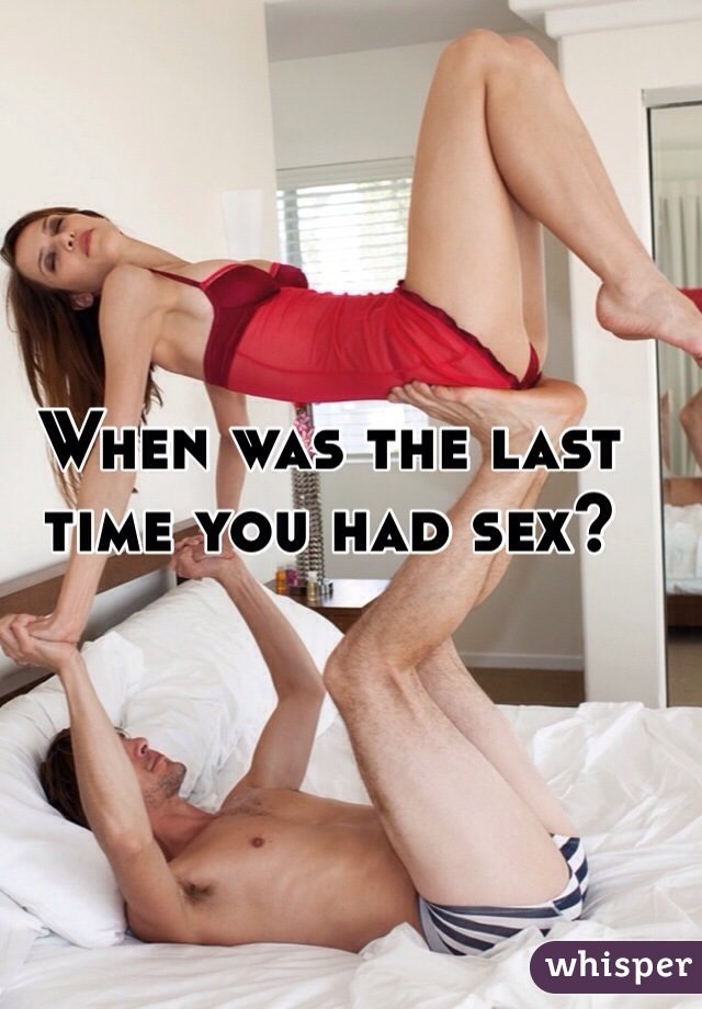 When was the last time you had sex?