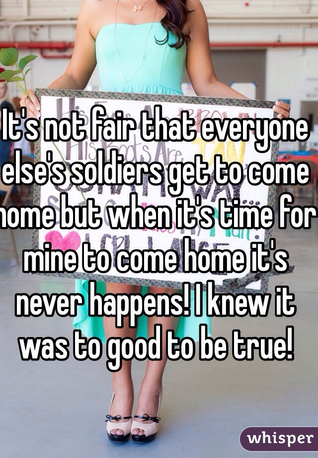It's not fair that everyone else's soldiers get to come home but when it's time for mine to come home it's never happens! I knew it was to good to be true!