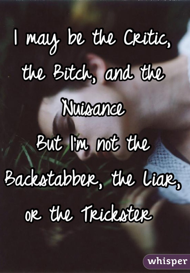 I may be the Critic, the Bitch, and the Nuisance  But I'm not the Backstabber, the Liar, or the Trickster