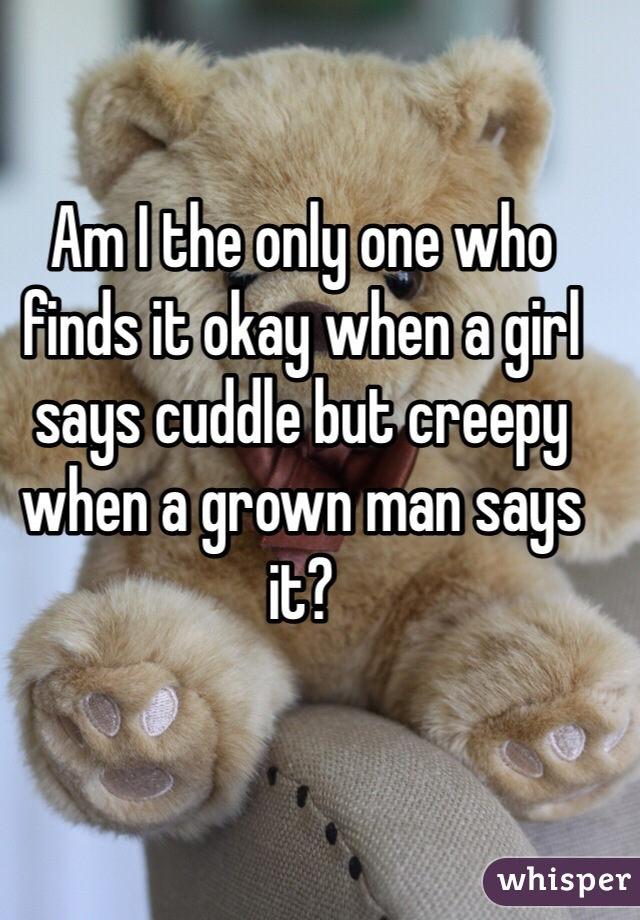 Am I the only one who finds it okay when a girl says cuddle but creepy when a grown man says it?