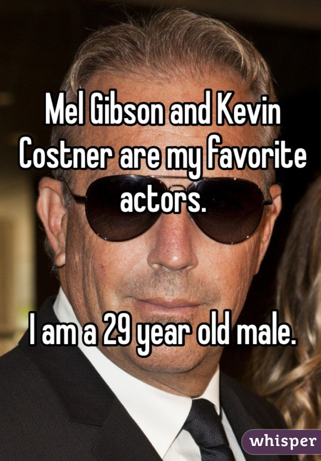 Mel Gibson and Kevin Costner are my favorite actors.   I am a 29 year old male.