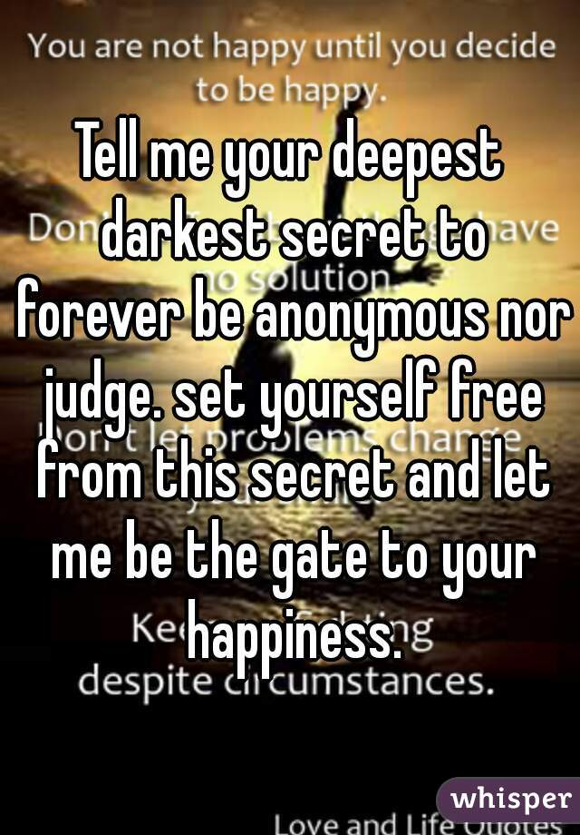 Tell me your deepest darkest secret to forever be anonymous nor judge. set yourself free from this secret and let me be the gate to your happiness.