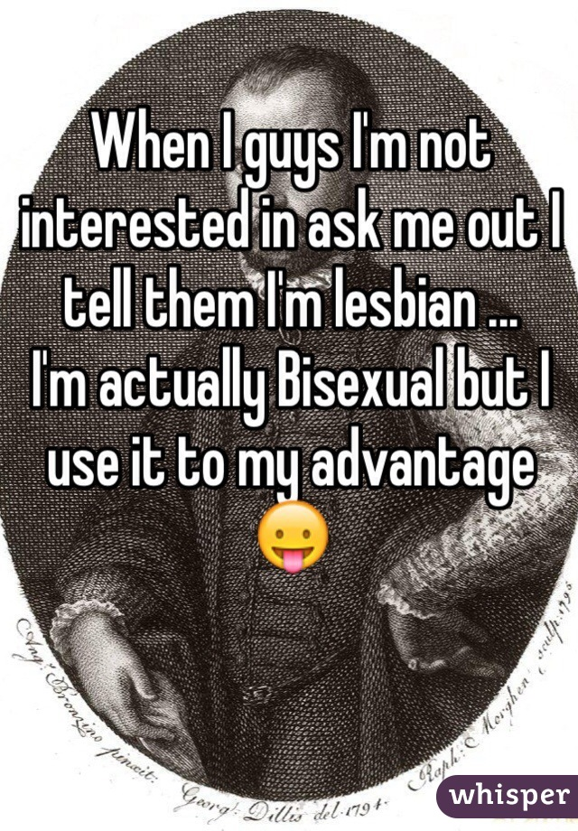 When I guys I'm not interested in ask me out I tell them I'm lesbian ...  I'm actually Bisexual but I use it to my advantage 😛