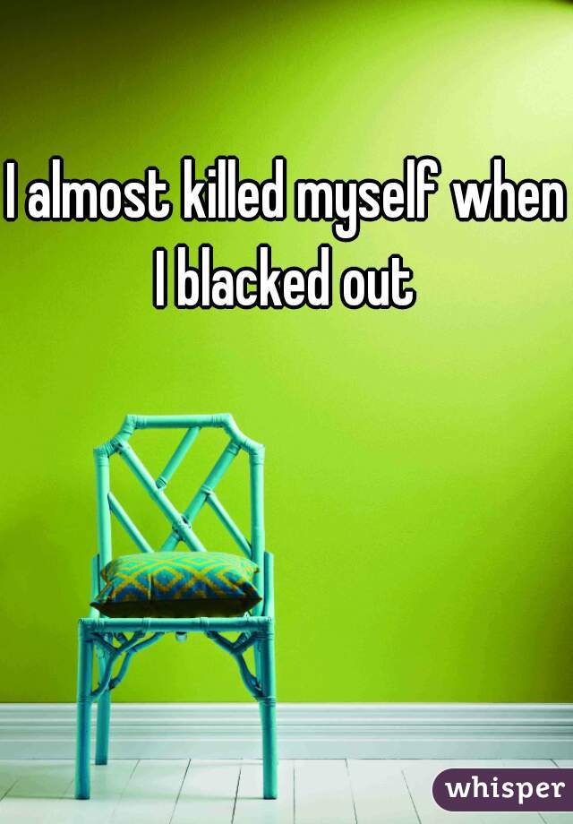 I almost killed myself when I blacked out