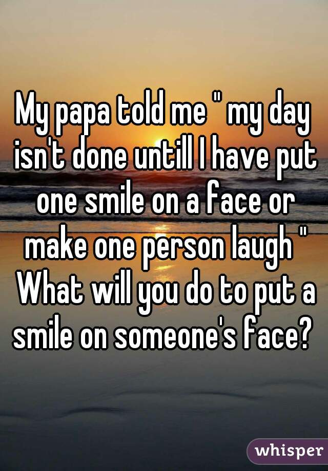 """My papa told me """" my day isn't done untill I have put one smile on a face or make one person laugh """" What will you do to put a smile on someone's face?"""