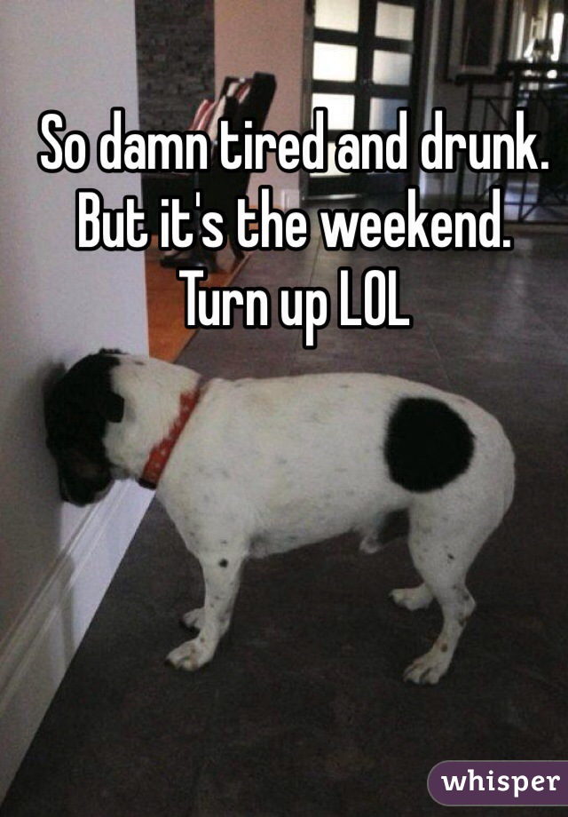 So damn tired and drunk. But it's the weekend. Turn up LOL