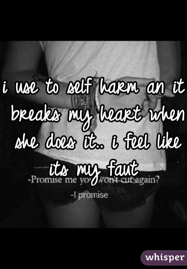 i use to self harm an it breaks my heart when she does it.. i feel like its my faut