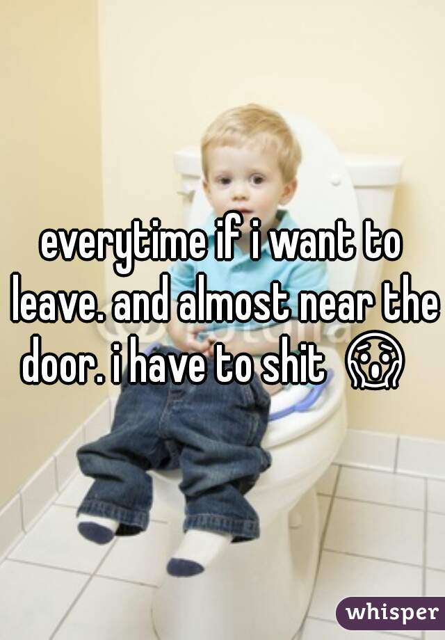 everytime if i want to leave. and almost near the door. i have to shit 😱