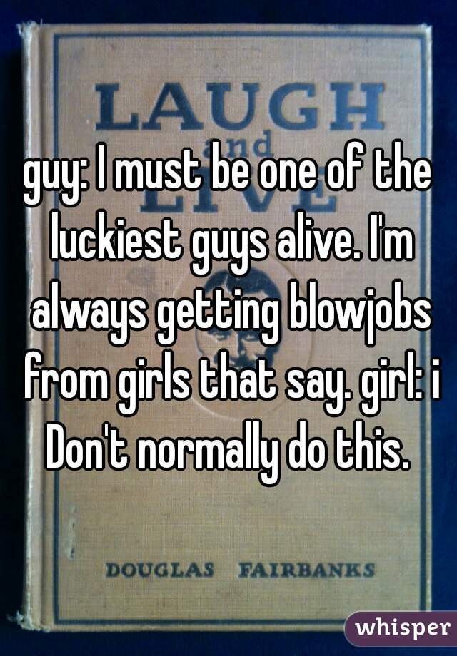 guy: I must be one of the luckiest guys alive. I'm always getting blowjobs from girls that say. girl: i Don't normally do this.