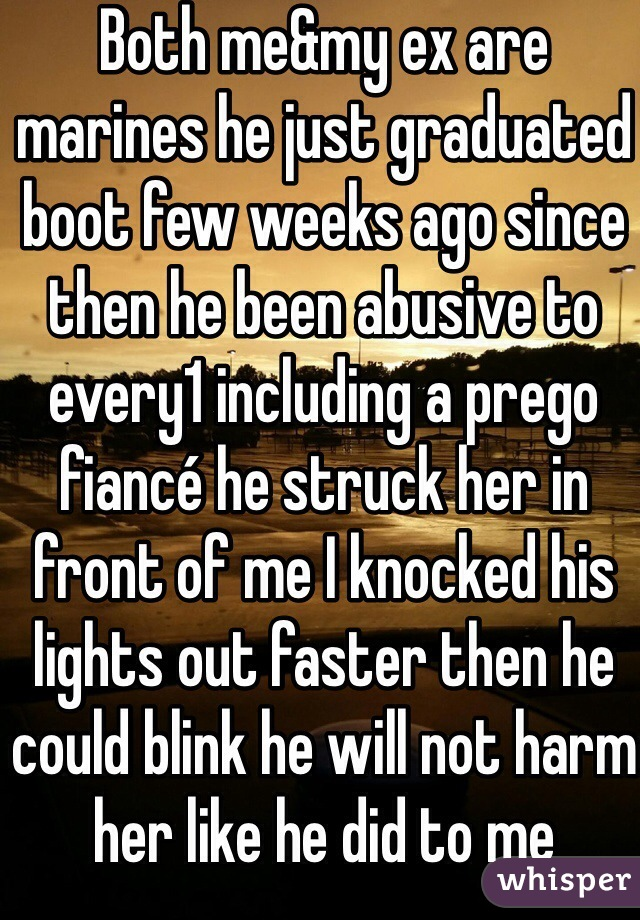 Both me&my ex are marines he just graduated boot few weeks ago since then he been abusive to every1 including a prego fiancé he struck her in front of me I knocked his lights out faster then he could blink he will not harm her like he did to me