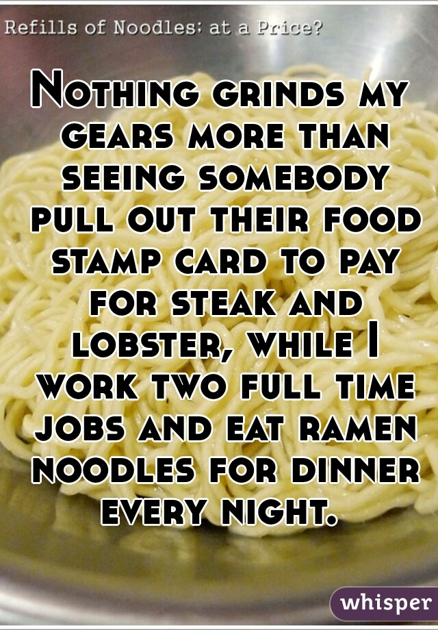 Nothing grinds my gears more than seeing somebody pull out their food stamp card to pay for steak and lobster, while I work two full time jobs and eat ramen noodles for dinner every night.