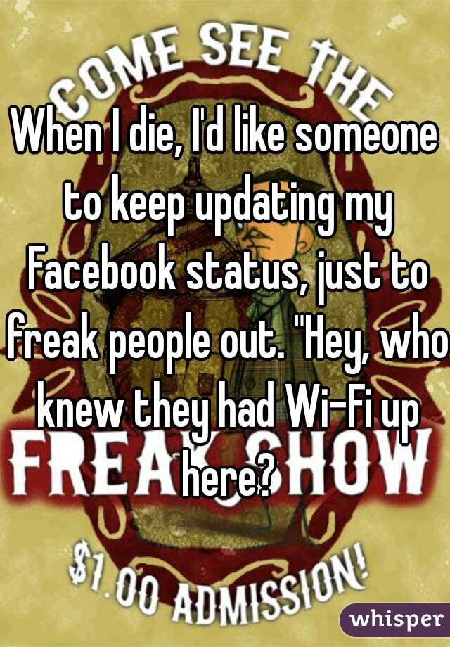 """When I die, I'd like someone to keep updating my Facebook status, just to freak people out. """"Hey, who knew they had Wi-Fi up here?"""