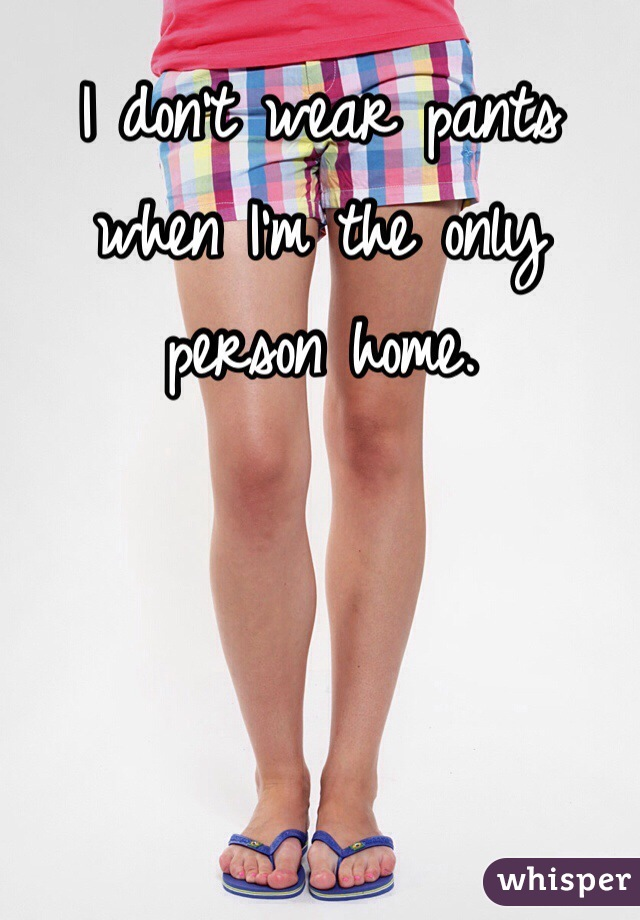I don't wear pants when I'm the only person home.