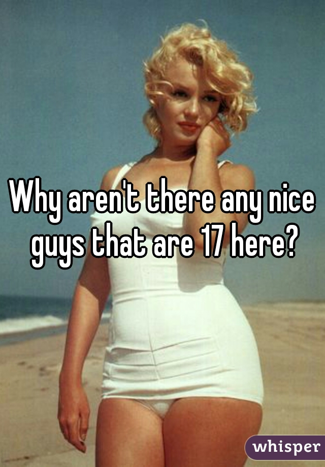Why aren't there any nice guys that are 17 here?