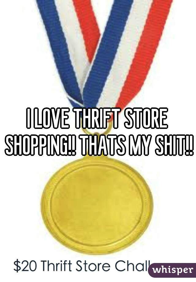 I LOVE THRIFT STORE SHOPPING!! THATS MY SHIT!!