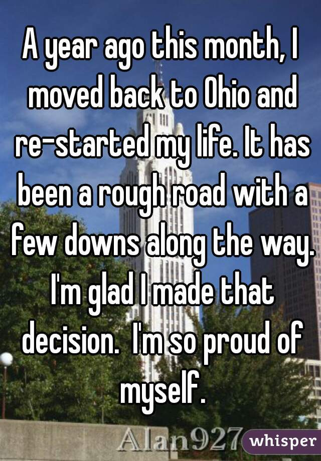 A year ago this month, I moved back to Ohio and re-started my life. It has been a rough road with a few downs along the way. I'm glad I made that decision.  I'm so proud of myself.