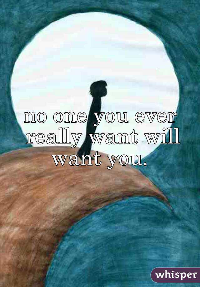 no one you ever really want will want you.
