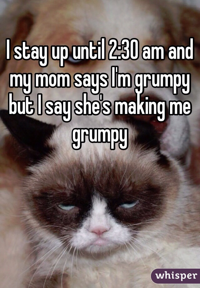 I stay up until 2:30 am and my mom says I'm grumpy but I say she's making me grumpy