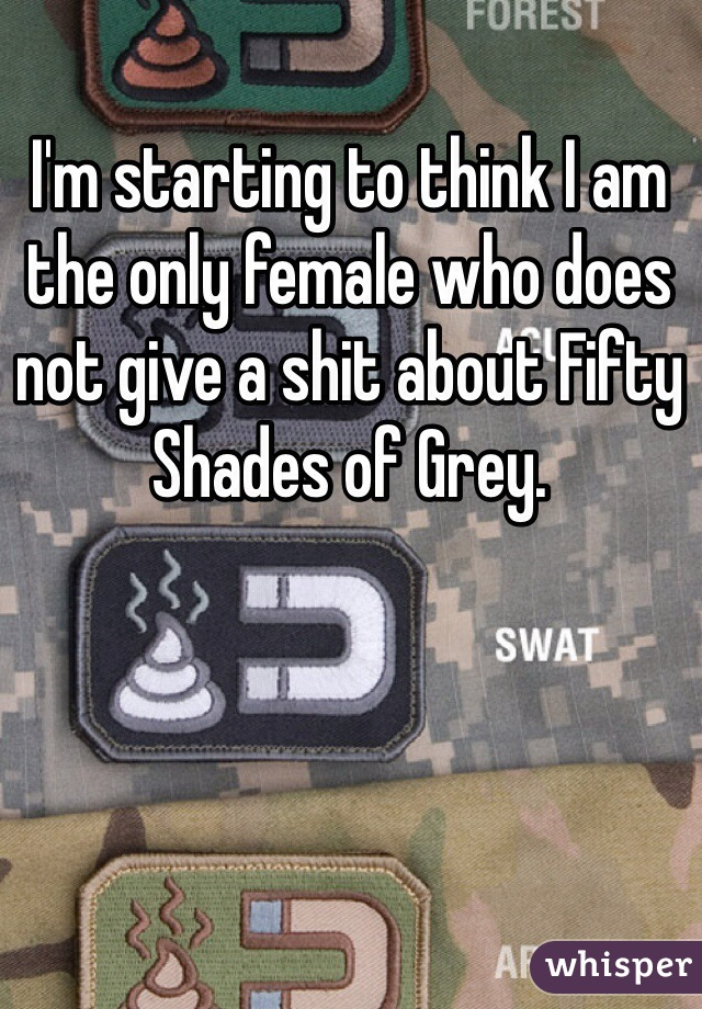 I'm starting to think I am the only female who does not give a shit about Fifty Shades of Grey.