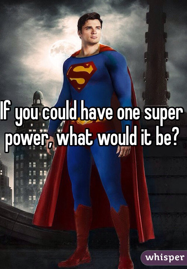 If you could have one super power, what would it be?