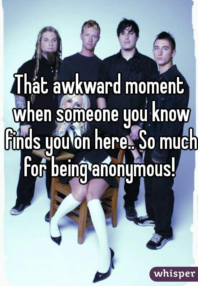 That awkward moment when someone you know finds you on here.. So much for being anonymous!