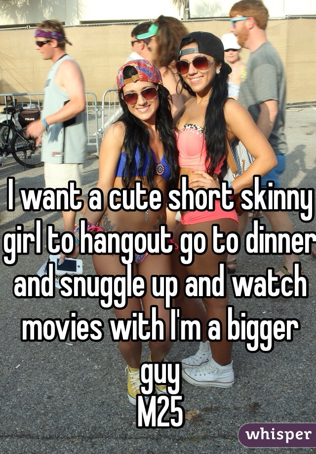 I want a cute short skinny girl to hangout go to dinner and snuggle up and watch movies with I'm a bigger guy M25