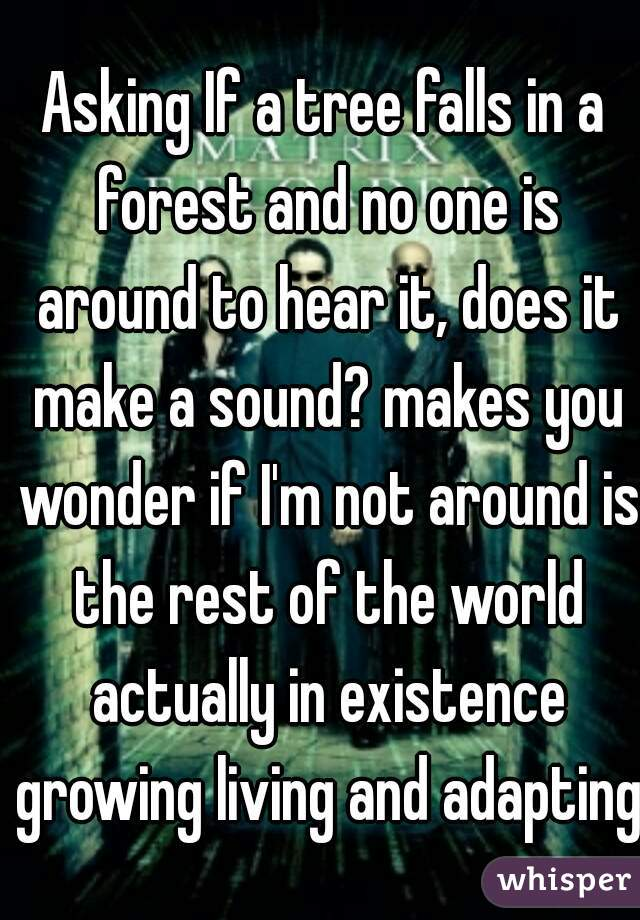 Asking If a tree falls in a forest and no one is around to hear it, does it make a sound? makes you wonder if I'm not around is the rest of the world actually in existence growing living and adapting?