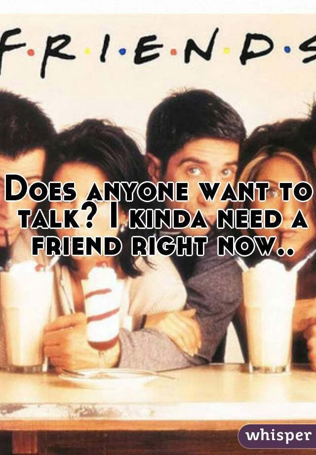 Does anyone want to talk? I kinda need a friend right now..