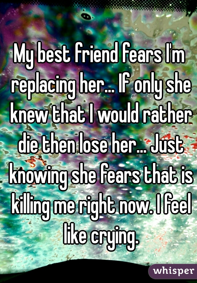 My best friend fears I'm replacing her... If only she knew that I would rather die then lose her... Just knowing she fears that is killing me right now. I feel like crying.