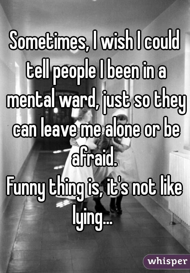Sometimes, I wish I could tell people I been in a mental ward, just so they can leave me alone or be afraid.    Funny thing is, it's not like lying...