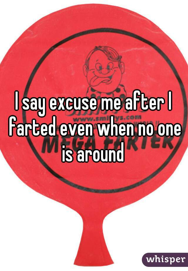 I say excuse me after I farted even when no one is around